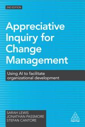 Appreciative Inquiry for Change Management: Using AI to Facilitate Organizational Development, Edition 2