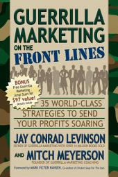 Guerrilla Marketing on the Front Lines: 35 World-Class Strategies to Send Your Profits Soaring