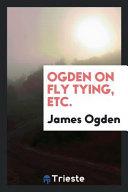 Ogden on Fly Tying, Etc.