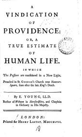 A Vindication of Providence: Or, a True Estimate of Human Life. In which the Passions are Considered in a New Light. Preached in St. George's Church Near Hanover-Square, Soon After the Late King's Death. By E. Young, ...