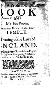 A Profitable Book of Mr. Iohn Perkins, Sometimes Fellow of the Inner Temple: Treating of the Laws of England