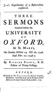 Job's Expectations of a Resurrection Considered. Three Sermons Preached Before the University of Oxford, at St. Mary's, on Sunday October 19. Oct. 26. 1746. and Febr. 22. 1746-7. By Richard Brown, ...