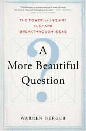 A More Beautiful Question: The Power of Inquiry to Spark Breakthrough Ideas