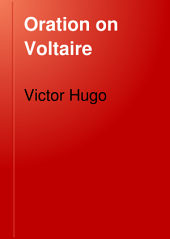 Oration on Voltaire: Delivered at Paris, May 30, 1878 - the One Hundredth Anniversary of His Death