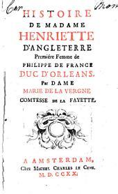 Histoire de madame Henriette d'Angleterre: premiére femme de Philippe de France dúc d'Orleans