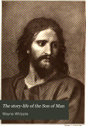 The story-life of the Son of Man: nearly a thousand stories from Sacred and secular sources in a continuous and complete chronicle of the earth life of the Saviour