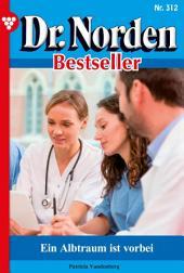 Dr. Norden Bestseller 312 – Arztroman: Ein Albtraum ist vorbei