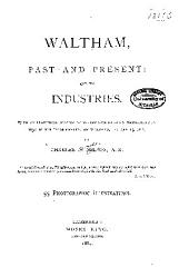 Waltham, Past and Present; and Its Industries: With an Historical Sketch of Watertown from Its Settlement in 1630 to the Incorporation of Waltham, January 15, 1738 ...