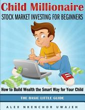 Child Millionaire: Stock Market Investing for Beginners - How to Build Wealth the Smart Way for Your Child - The Basic Little Guide