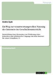 Ein Weg zur verantwortungsvollen Nutzung des Internets im Geschichtsunterricht: Entwicklung eines Konzeptes zur Förderung eines kritischen und reflektierten Umgangs mit dem Internet für einen Grundkurs 11