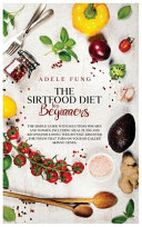 The Sirtfood Diet for Beginners  The Simple Guide with Solutions for Men and Women  Including Meal Plans and Recipes for Losing Weight Fast  Discover PDF