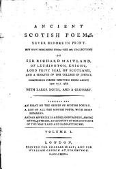 Ancient Scotish poems: never before in print, but now published from the ms. collections of Sir Richard Maitland, of Lethington ... comprising pieces written from about 1420 till 1586 : with large notes, and a glossary. 1