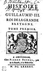 Histoire de Guillaume III., Roi de la Grande Bretagne: Tome Premier, Volume1
