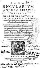 D.O.M.A. Singularium Andreae Libauii ... pars tertia: continens octo libros bituminum et affinium, historicè, physicè, chymicè, cum controuersiis difficilimis, expositorum iudicatorumq[ue] ...