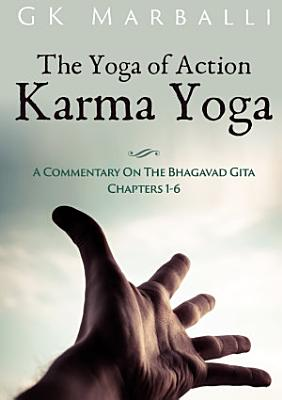 The Yoga Of Action  Karma Yoga    A Commentary On The Bhagavad Gita Chapters 1 6