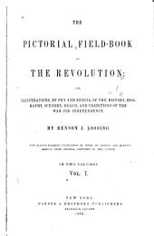 The Pictorial Field-book of the Revolution: Or, Illustrations, by Pen and Pencil, of the History, Biography, Scenery, Relics, and Traditions of the War for Independence, Volume 1