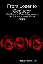From Loser to Seducer : The Story of Pain, Change and the Redemption of Frank Kermit