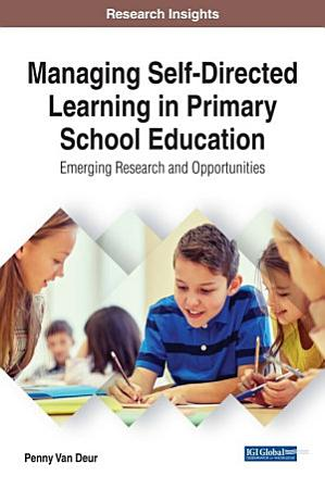 Managing Self Directed Learning in Primary School Education  Emerging Research and Opportunities PDF