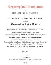 Typographical Antiquities, Or, The History of Printing in England, Scotland, and Ireland: Containing Memoirs of Our Ancient Printers, and a Register of the Books Printed by Them, Volume 3
