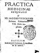 Practica medicinae generalis à Io. Iacobo VVeckero Poliatro Colmariense 7. libris explicata