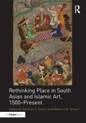 Rethinking Place in South Asian and Islamic Art, 1500-Present