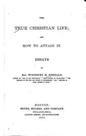 The True Christian Life: And how to Attain it ; Essays
