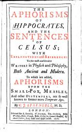 Aphorisms of Hippocrates: And the Sentences of Celsus; with Explanations and References to the Most Considerable Writers in Physick and Philosophy, Both Ancient and Modern
