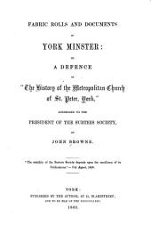 "Fabric Rolls and Documents of York Minster: Or, A Defence of ""The History of the Metropolitan Church of St. Peter, York,"" Addressed to the President of the Surtees Society"