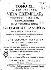 Tomo XII, Libro segundo: Vida exemplar, virtudes heroicas y singulares recibos de la venerable madre Gregoria Francisca de Santa Theresa ...