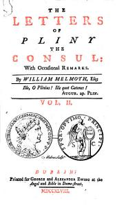 The Letters of Pliny the Consul: [translated] with Occasional Remarks. By William Melmoth: Volume 2
