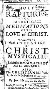 Christ mysticall, etc. Holy raptures: or, Patheticall meditations of the love of Christ. Together, with a treatise of Christ mysticall ... Also, The Christian laid forth in his whole disposition&carriage
