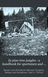 In Pine-tree Jungles: A Hand-book for Sportsmen and Campers in the Great Maine Woods