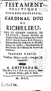 Testament politique d'Armand Du Plessis, cardinal duc de Richelieu, pair et grand amiral de France, premier ministre du Conseil d'Etat sous le Regne de Louis XIII ...: premiere [-seconde partie]