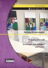 Projektunterricht: Grundlagen, Notwendigkeit und Formen