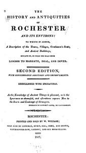 The History and Antiquities of Rochester and Its Environs: To which is Added, a Description of the Towns, Villages, Gentlemen's Seats, and Ancient Buildings, Situate On, Or Near the Road from London to Margate, Deal, and Dover