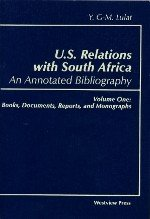 U.S. Relations with South Africa: An Annotated Bibliography: Volume One: Books, Documents, Reports, and Monographs