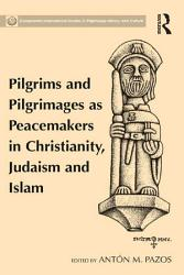 Pilgrims and Pilgrimages as Peacemakers in Christianity  Judaism and Islam PDF