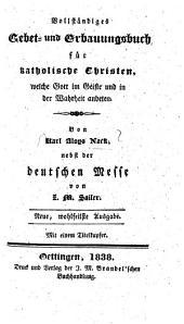 Vollständiges Gebet- und Erbauungsbuch: für katholische Christen, welche Gott im Geiste und in der Wahrheit anbeten ; mit 1 Titelkpf