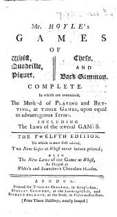 Mr. Hoyle's Games of Whist ... Chess, and Back-Gammon ... The twelfth edition. To which is now first added, Two new cases, at whist never before printed; also the new laws of ... whist, as played at White's and Saunders's chocolate houses
