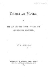 Christ and Moses or, The law and the gospel - Judaism and Christianity compared. By a layman