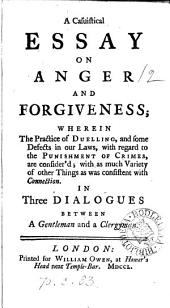 A casuistical essay on anger and forgiveness; wherein the practice of duelling, and some defects in our laws, are consider'd. In three dialogues between a gentleman and a clergyman