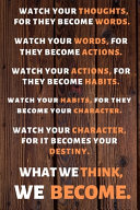 Watch Your Thoughts, for They Become Your Words. Watch Your Words, for They Become Your Actions. Watch Your Actions, for They Become Your Habits. Watch Your Habits, for They Become Your Character. Watch Your Character, for It Becomes Your Destiny. What We