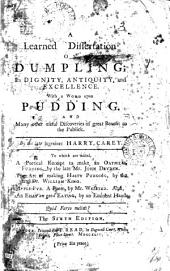 A Learned Dissertation on Dumpling;: Its Dignity, Antiquity, and Excellence. With a Word Upon Pudding. And Many Other Useful Discoveries of Great Benefit to the Publick, Volume 3