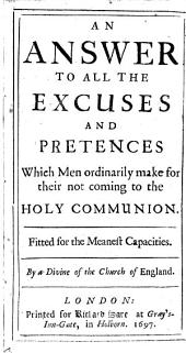An Answer to All the Excuses and Pretences which Men Ordinarily Make for Their Not Coming to the Holy Communion ...