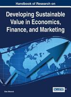 Handbook of Research on Developing Sustainable Value in Economics  Finance  and Marketing PDF
