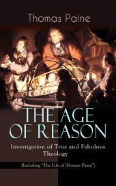 "THE AGE OF REASON - Investigation of True and Fabulous Theology (Including ""The Life of Thomas Paine""): Deistic Critique of Bible and Christian Church"