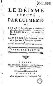 Le Déisme réfuté par lui-même ou Examen des principes d'incrédulité répandus dans les divers Ouvrages de M. Rousseau, en forme de Lettres. Par M. Bergier...