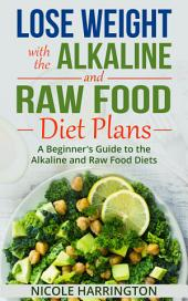 Lose Weight with the Alkaline and Raw Food Diet Plans: A Beginner's Guide to the Alkaline and Raw Food Diets