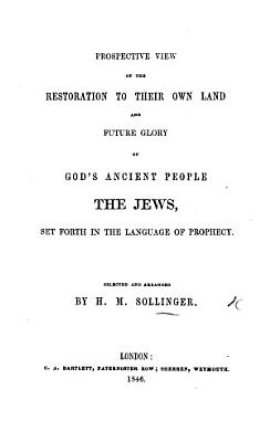 Prospective view of the restoration to their own land and future glory of God s ancient people  the Jews  set forth in the language of prophecy  selected and arranged by H M  Sollinger