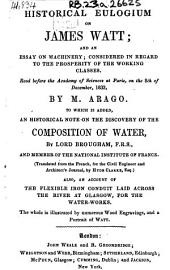 Historical Eulogium on James Watt: And an Essay on Machinery; Considered in Regard to the Prosperity of the Working Classes. Read Before the Academy of Sciences, ...December, 1833